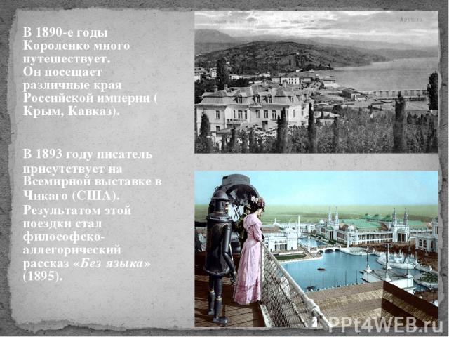 В 1890-е годы Короленко много путешествует. Он посещает различные края Российской империи (Крым, Кавказ). В 1893 году писатель присутствует на Всемирной выставке в Чикаго (США). Результатом этой поездки стал философско-аллегорический рассказ «Без яз…