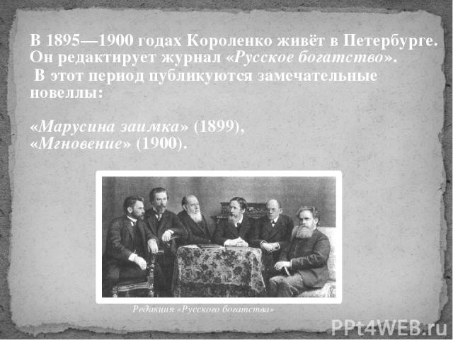 В 1895—1900 годах Короленко живёт в Петербурге. Он редактирует журнал «Русское богатство». В этот период публикуются замечательные новеллы: «Марусина заимка» (1899), «Мгновение» (1900). Редакция «Русского богатства»