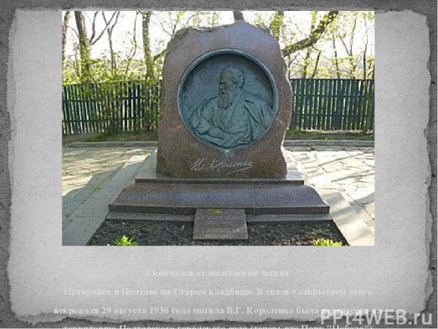 Скончался от воспаления легких. Похоронен в Полтаве на Старом кладбище. В связи с закрытием этого некрополя 29 августа 1936 года могила В.Г. Короленко была перенесена на территорию Полтавского городского сада (теперь это Парк