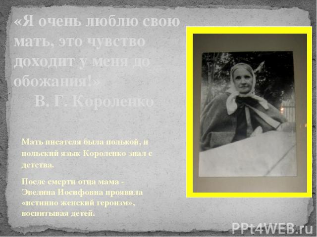 «Я очень люблю свою мать, это чувство доходит у меня до обожания!» В. Г. Короленко Мать писателя была полькой, и польский язык Короленко знал с детства. После смерти отца мама - Эвелина Иосифовна проявила «истинно женский героизм», воспитывая детей.