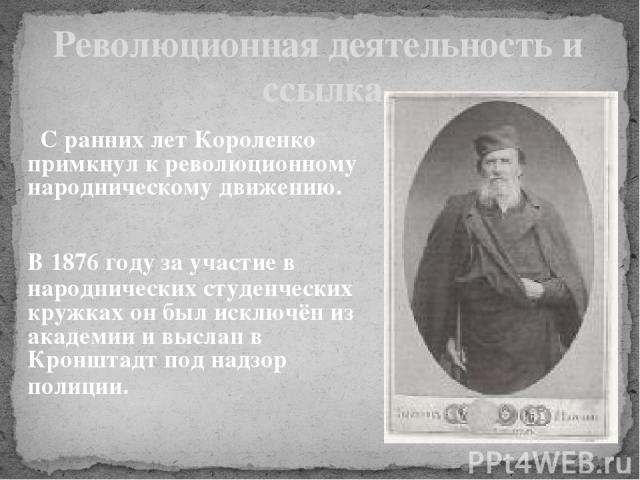 Революционная деятельность и ссылка С ранних лет Короленко примкнул к революционному народническому движению. В 1876 году за участие в народнических студенческих кружках он был исключён из академии и выслан в Кронштадт под надзор полиции.