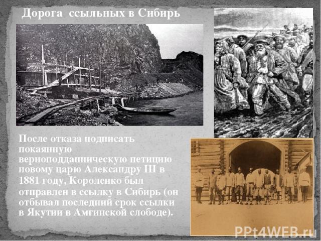 После отказа подписать покаянную верноподданническую петицию новому царю Александру ІІІ в 1881 году, Короленко был отправлен в ссылку в Сибирь (он отбывал последний срок ссылки в Якутии в Амгинской слободе). Дорога ссыльных в Сибирь