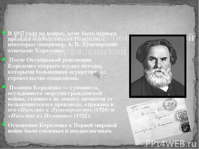 В 1917 году на вопрос, кому быть первым президентом Российской Республики, некоторые (например, А. В. Луначарский) отвечали: Короленко. После Октябрьской революции Короленко открыто осудил методы, которыми большевики осуществляли строительство социа…