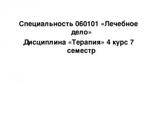 Специальность 060101 «Лечебное дело» Дисциплина «Терапия» 4 курс 7 семестр