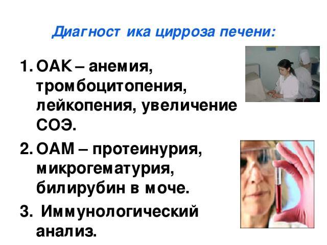 Диагностика цирроза печени: ОАК – анемия, тромбоцитопения, лейкопения, увеличение СОЭ. ОАМ – протеинурия, микрогематурия, билирубин в моче. Иммунологический анализ.