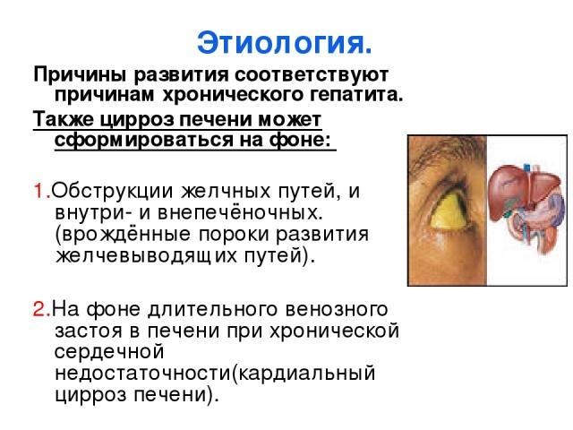 Этиология. Причины развития соответствуют причинам хронического гепатита. Также цирроз печени может сформироваться на фоне: 1.Обструкции желчных путей, и внутри- и внепечёночных.(врождённые пороки развития желчевыводящих путей). 2.На фоне длительног…