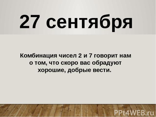 27 сентября Комбинация чисел 2 и 7 говорит нам о том, что скоро вас обрадуют хорошие, добрые вести.