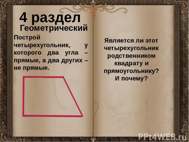 4 раздел Геометрический Построй четырехугольник, у которого два угла – прямые, а два других – не прямые. Является ли этот четырехугольник родственником квадрату и прямоугольнику? И почему?