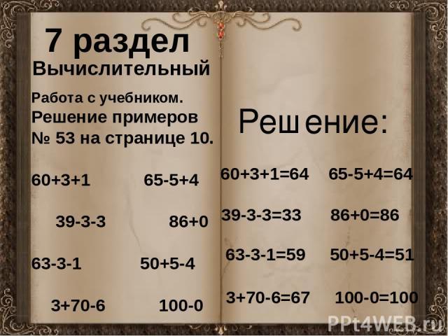 7 раздел Вычислительный Работа с учебником. Решение примеров № 53 на странице 10. 60+3+1 65-5+4 39-3-3 86+0 63-3-1 50+5-4 3+70-6 100-0 60+3+1=64 65-5+4=64 39-3-3=33 86+0=86 63-3-1=59 50+5-4=51 3+70-6=67 100-0=100 Решение: