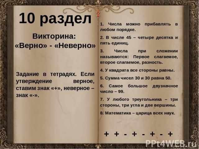 10 раздел Викторина: «Верно» - «Неверно» Задание в тетрадях. Если утверждение верное, ставим знак «+», неверное – знак «-». 1. Числа можно прибавлять в любом порядке. 2. В числе 45 – четыре десятка и пять единиц. 3. Числа при сложении называются: Пе…