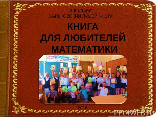 КНИГА ДЛЯ ЛЮБИТЕЛЕЙ МАТЕМАТИКИ 2-Б КЛАСС ХАРЬКОВСКИЙ ЛИЦЕЙ № 149 2016