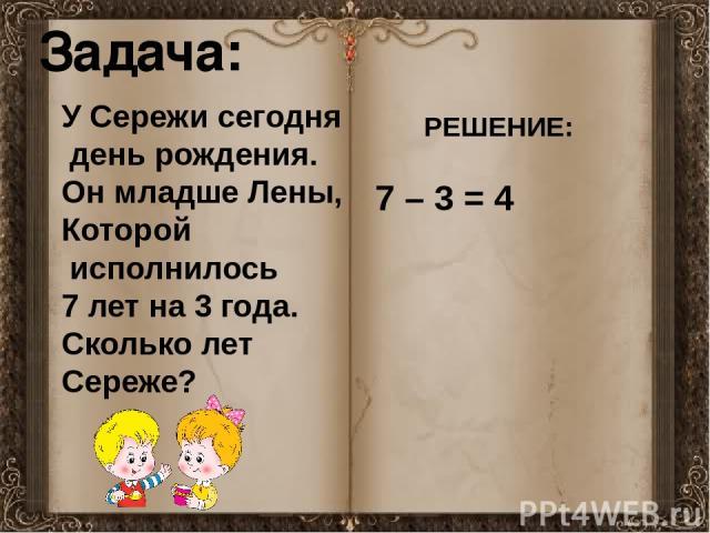 Задача: У Сережи сегодня день рождения. Он младше Лены, Которой исполнилось 7 лет на 3 года. Сколько лет Сереже? РЕШЕНИЕ: 7 – 3 = 4