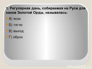 1. Регулярная дань, собираемая на Руси для ханов Золотой Орды, называлась: А) яс
