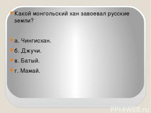Какой монгольский хан завоевал русские земли?  а. Чингисхан. б. Джучи. в. Батый