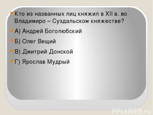 Кто из названных лиц княжил в ХII в. во Владимиро – Суздальском княжестве? А) Ан
