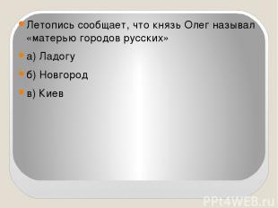 Летопись сообщает, что князь Олег называл «матерью городов русских» а) Ладогу б)