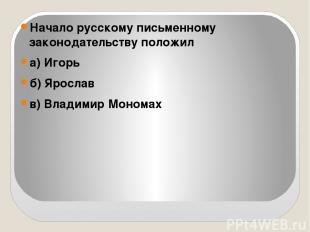 Начало русскому письменному законодательству положил а) Игорь б) Ярослав в) Влад