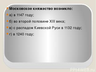 Московское княжество возникло: а) в 1147 году; б) во второй половине XIII века;