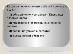 Какое из перечисленных событий произошло в X в.? 1)объединение Новгорода и К