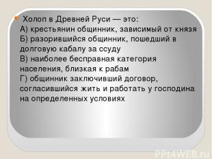 Холоп в Древней Руси — это: А) крестьянин общинник, зависимый от князя Б) разор
