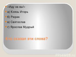 Кто сказал эти слова? «Иду на вы!» а) Князь Игорь б) Рюрик в) Святослав г) Ярос