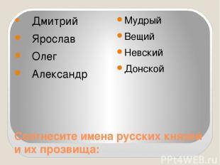 Соотнесите имена русских князей и их прозвища: Дмитрий Ярослав Олег Александр Му