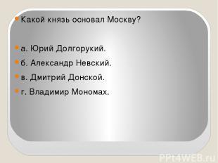 Какой князь основал Москву?  а. Юрий Долгорукий. б. Александр Невский. в. Дмитр