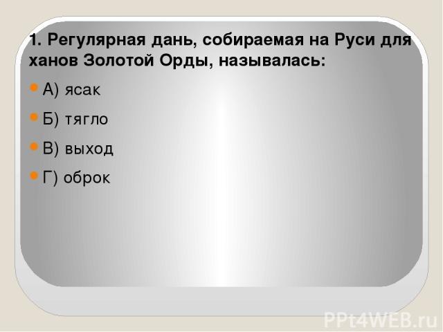 1. Регулярная дань, собираемая на Руси для ханов Золотой Орды, называлась: А) ясак Б) тягло В) выход Г) оброк