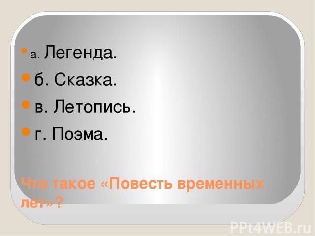 Что такое «Повесть временных лет»? а. Легенда. б. Сказка. в. Летопись. г. Поэма.