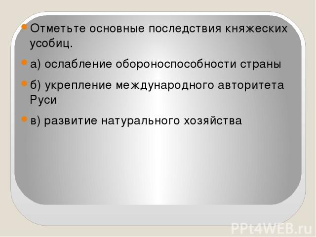 Отметьте основные последствия княжеских усобиц. а) ослабление обороноспособности страны б) укрепление международного авторитета Руси в) развитие натурального хозяйства
