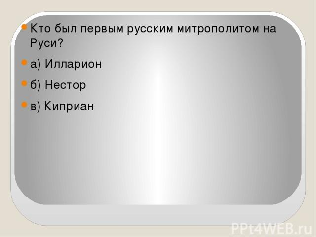 Кто был первым русским митрополитом на Руси? а) Илларион б) Нестор в) Киприан