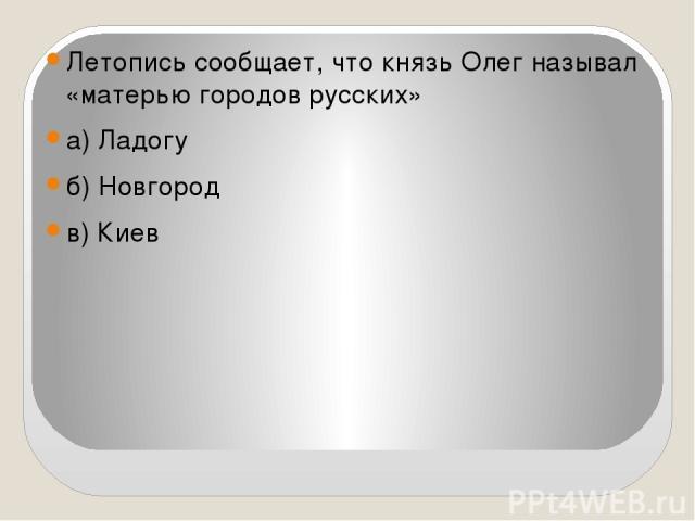 Летопись сообщает, что князь Олег называл «матерью городов русских» а) Ладогу б) Новгород в) Киев