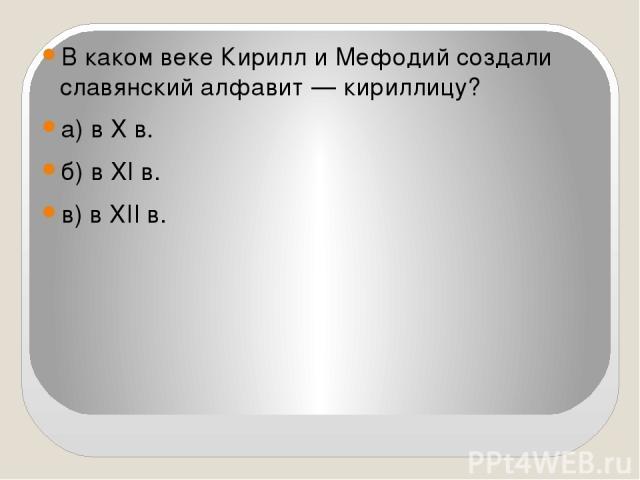 В каком веке Кирилл и Мефодий создали славянский алфавит —кириллицу? а) в X в. б) в XI в. в) в XII в.