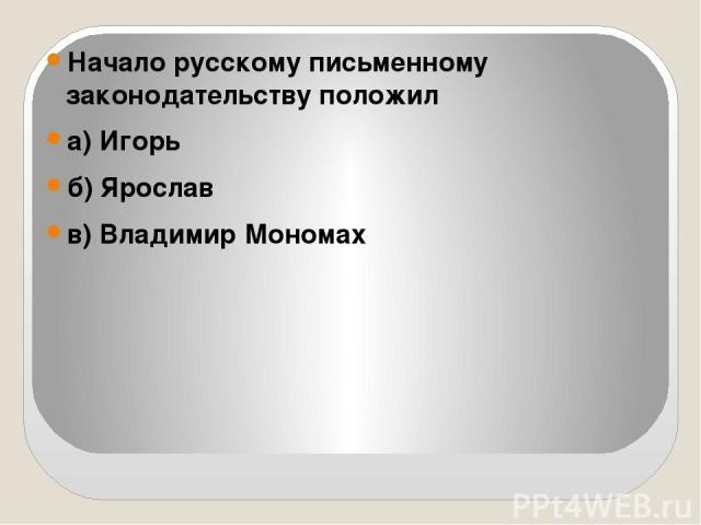 Начало русскому письменному законодательству положил а) Игорь б) Ярослав в) Владимир Мономах