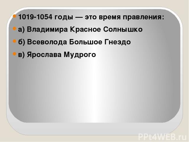 1019-1054 годы — это время правления: а) Владимира Красное Солнышко б) Всеволода Большое Гнездо в) Ярослава Мудрого