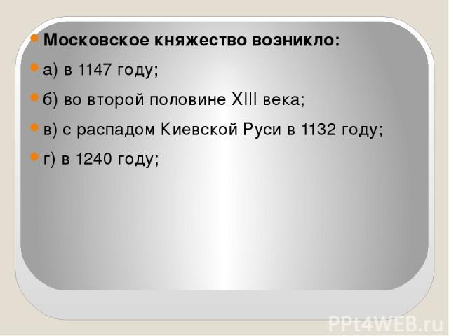 Московское княжество возникло: а) в 1147 году; б) во второй половине XIII века; в) с распадом Киевской Руси в 1132 году; г) в 1240 году;