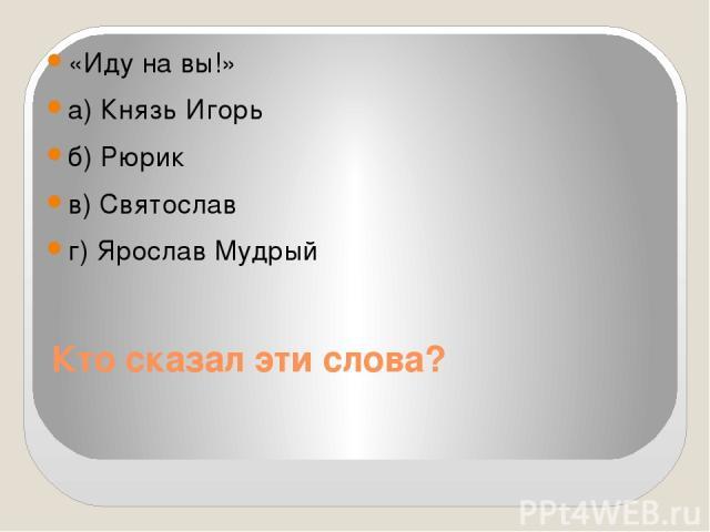Кто сказал эти слова? «Иду на вы!» а) Князь Игорь б) Рюрик в) Святослав г) Ярослав Мудрый