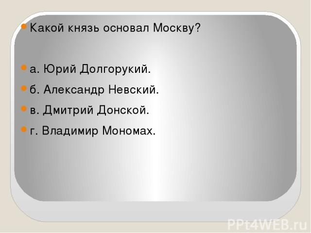 Какой князь основал Москву?  а. Юрий Долгорукий. б. Александр Невский. в. Дмитрий Донской. г. Владимир Мономах.