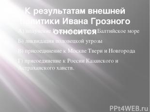 К результатам внешней политики Ивана Грозного относится А) получение Россией вых
