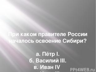 При каком правителе России началось освоение Сибири?  а. Пётр I. б. Василий III