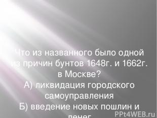 Что из названного было одной из причин бунтов 1648г. и 1662г. в Москве? А) ликви