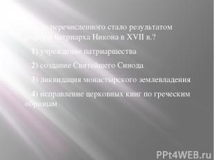 Что из перечисленного стало результатом реформ патриарха Никона вXVIIв.? 1)
