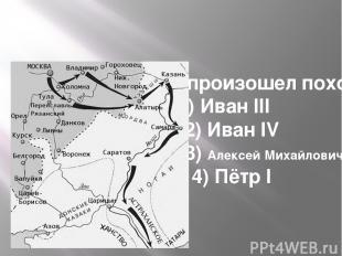 При ком произошел поход 1)Иван III 2)Иван IV  3)Алексей Михайлович