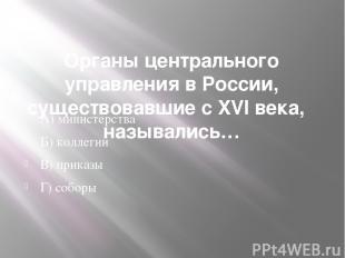 Органы центрального управления в России, существовавшие с XVI века,  назывались