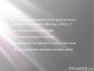 Что из перечисленного было результатом народных волнений в Москве в1662 г.?