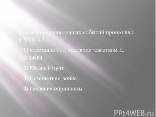 Какое из перечисленных событий произошло вXVIIв.? 1)восстание под предводи