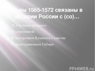 Годы 1565-1572 связаны в истории России с (со)… А) Смутным временем Б) опричнино