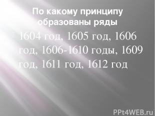По какому принципу образованы ряды 1604 год, 1605 год, 1606 год, 1606-1610 годы,