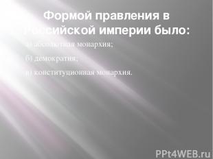 Формой правления в Российской империи было: а) абсолютная монархия; б) демократи