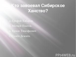 Кто завоевал Сибирское Ханство?  а. Ерофей Хабаров. б. Матвей Платов. в. Ермак